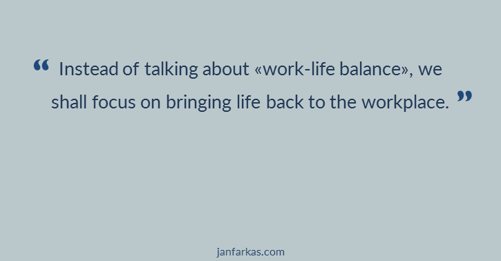 "Instead of talking about ""work-life balance"", we shall focus on bringing life back to the workplace."